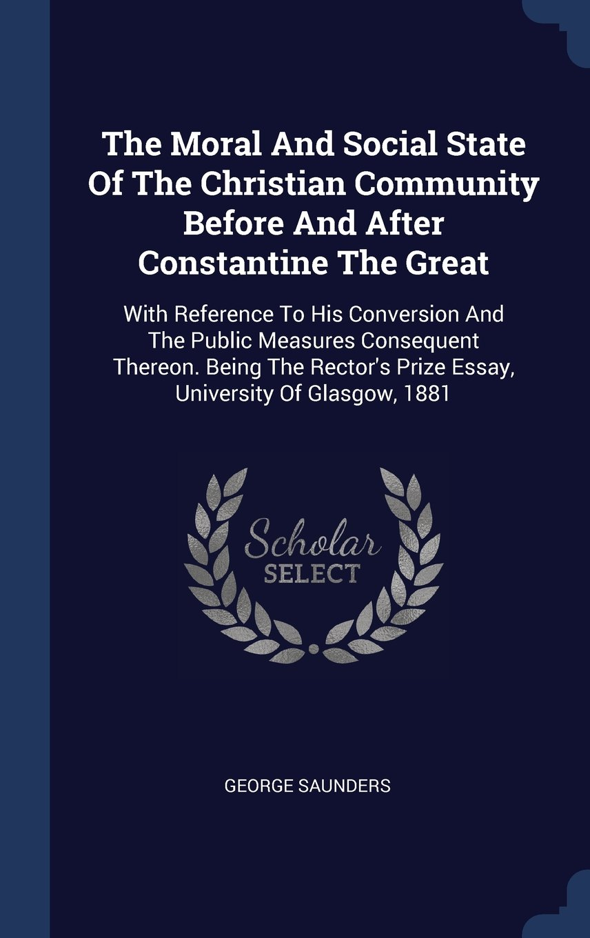 Download The Moral And Social State Of The Christian Community Before And After Constantine The Great: With Reference To His Conversion And The Public Measures ... Prize Essay, University Of Glasgow, 1881 ebook