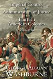 Imperial Control of the Administration of Justice in the Thirteen American Colonies, 1684-1776, Washburne, George Adrian, 161619250X