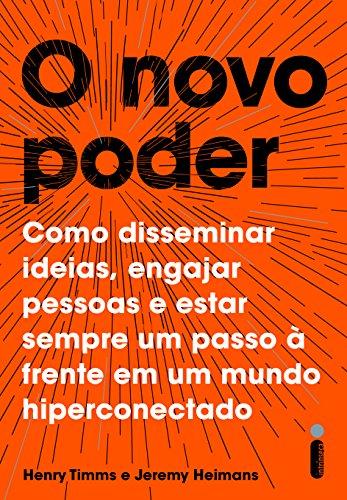 O novo poder - Como disseminar ideias, engajar pessoas e estar sempre um passo à frente em um mundo hiperconectado por [Timms, Henry, Heimans, Jeremy]