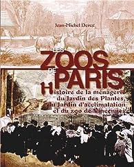 Les zoos de Paris : Histoire de la ménagerie du Jardin des Plantes, du Jardin d'acclimatation et du zoo de Vincennes par Jean-Michel Derex