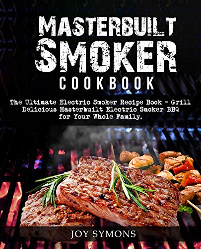 Masterbuilt  Smoker Cookbook: The Ultimate Electric Smoker Recipe Book- Grill Delicious  Masterbuilt Electric Smoker BBQ for Your Whole Family by Joy Symons