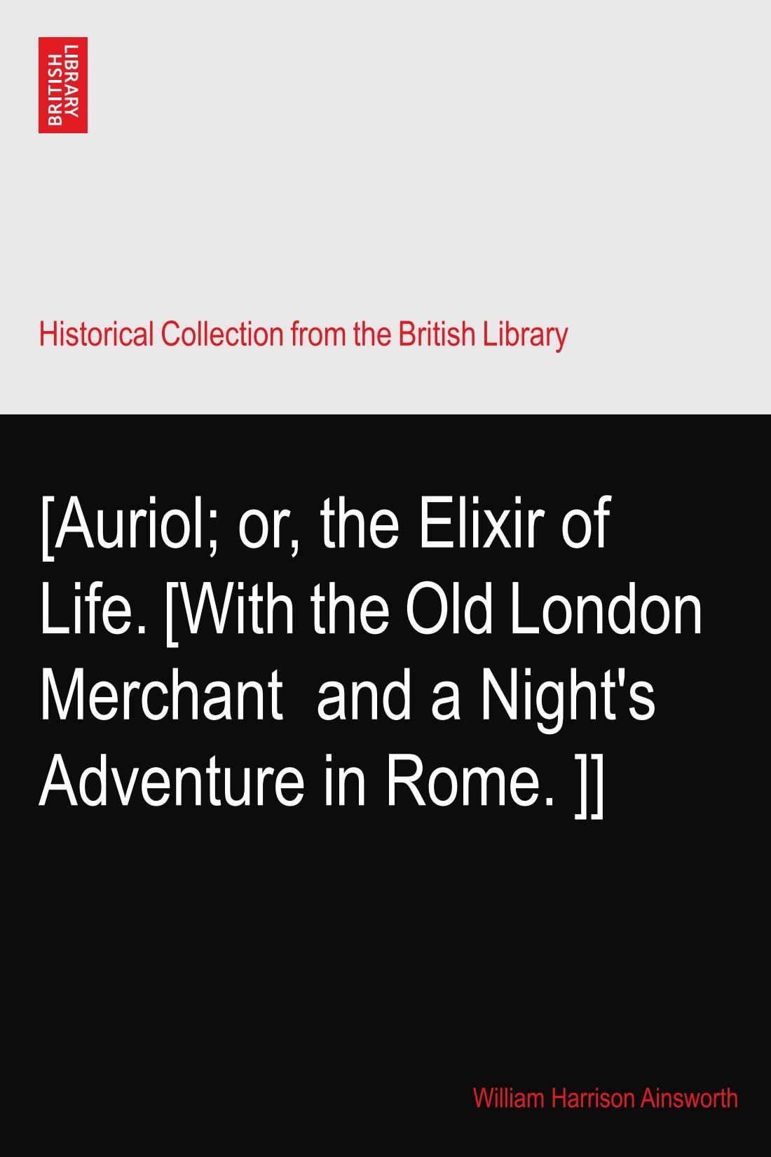 Download [Auriol; or, the Elixir of Life. [With the Old London Merchant? and a Night's Adventure in Rome.?]] pdf