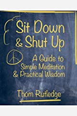 Sit Down & Shut Up: A Guide to Simple Meditation & Practical Wisdom Kindle Edition