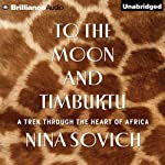 To the Moon and Timbuktu: A Trek Through the Heart of Africa | Nina Sovich