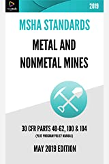 MSHA Standards for Metal and Nonmetal Mines [MAY 2019 EDITION]: Administrative Requirements, Training, Noise Exposure, Safety & Health Standards [30 CFR PARTS 40-62, 100 & 104] Kindle Edition