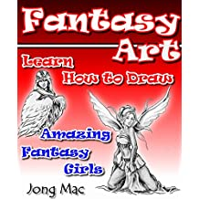 Fantasy Art: Learn How to Draw Amazing Fantasy Girls (Fantasy Art Drawing Course Book 2)