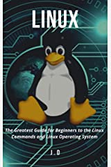 Linux: The Greatest Guide for Beginners to the Linux Commands and Linux Operating System Kindle Edition
