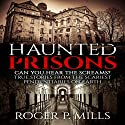 Haunted Prisons: Can You Hear the Screams?: True Stories From the Scariest Penitentiaries on Earth Audiobook by Roger P. Mills Narrated by Lynn Roberts