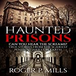 Haunted Prisons: Can You Hear the Screams?: True Stories From the Scariest Penitentiaries on Earth | Roger P. Mills