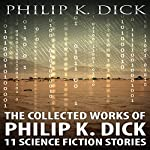 The Collected Works of Philip K. Dick: 11 Science Fiction Stories | Philip K. Dick