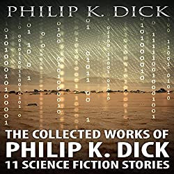 The Collected Works of Philip K. Dick: 11 Science Fiction Stories