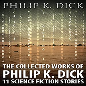 The Collected Works of Philip K. Dick: 11 Science Fiction Stories Audiobook