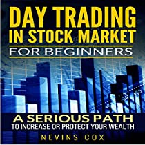 DAY TRADING IN STOCK MARKET FOR BEGINNERS: A SERIOUS PATH - TRADE STOCKS FOR A LIVING, TO PROTECT AND INCREASE YOUR WEALTH OR CHANGE YOUR LIFE STYLE