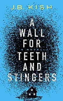 A Wall for Teeth and Stingers: A Novel by [Kish, J.B.]