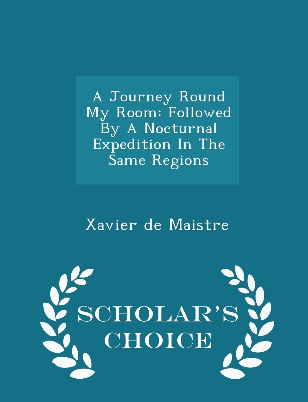 Download A Journey Round My Room: Followed By A Nocturnal Expedition In The Same Regions - Scholar's Choice Edition PDF
