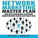 Network Marketing Master Plan: How to Go from Newbie to Network Marketing Rock Star in Less Than a Year Audiobook by Michael T. Robbins Narrated by William Brady