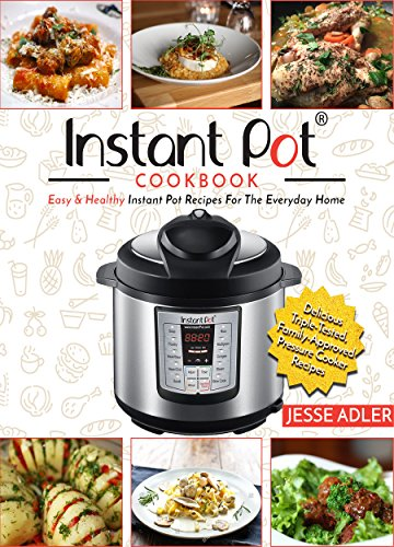 Instant Pot Cookbook: Easy & Healthy Instant Pot Recipes For The Everyday Home – Delicious Triple-Tested, Family-Approved Pressure Cooker Recipes (Electric Pressure Cooker Cookbook Book 1) by Jesse Adler
