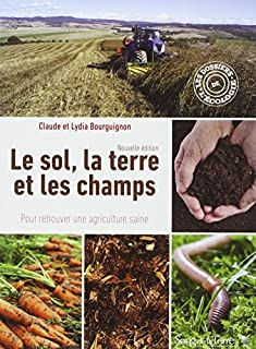 Le sol, la terre et les champs : pour retrouver une agriculture saine, Bourguignon, Claude