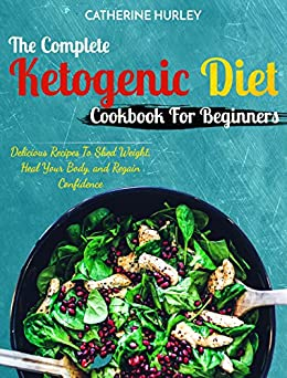 Ketogenic Diet : The Complete Ketogenic Diet Cookbook For Beginners: Delicious Recipes To Shed Weight, Heal Your Body, and Regain Confidence (The Ultimate Ketogenic Diet Cookbook) by [Hurley, Catherine ]
