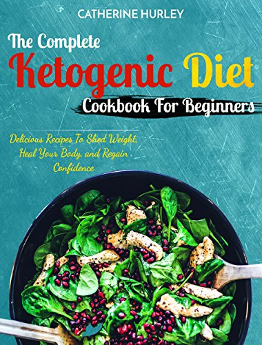 Ketogenic Diet : The Complete Ketogenic Diet Cookbook For Beginners: Delicious Recipes To Shed Weight, Heal Your Body, and Regain Confidence (The Ultimate Ketogenic Diet Cookbook) by Catherine  Hurley