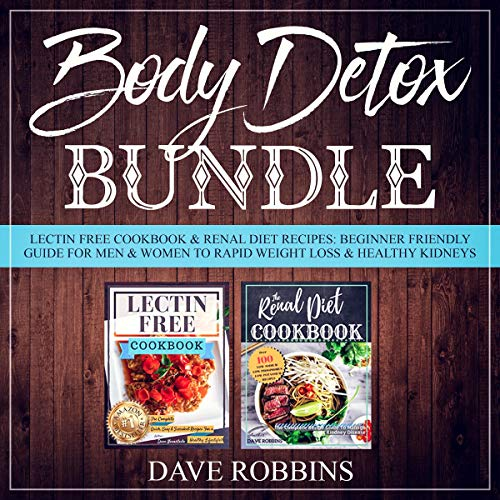 Body Detox Bundle: Lectin Free Cookbook & Renal Diet Recipes: Beginner Friendly Guide for Men & Women to Rapid Weight Loss & Healthy Kidneys by Dave Robbins