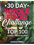 30 Day Whole Food Challenge: Top 100 Whole Food Recipes; Whole Foods Cookbook with Approved Whole Foods Recipes for Healthy Living and Rapid Weight Loss