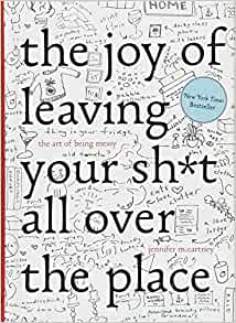 1ffff50932955 The Joy of Leaving Your Sh t All Over the Place  The Art of Being Messy   Jennifer McCartney  9781581573879  Amazon.com  Books