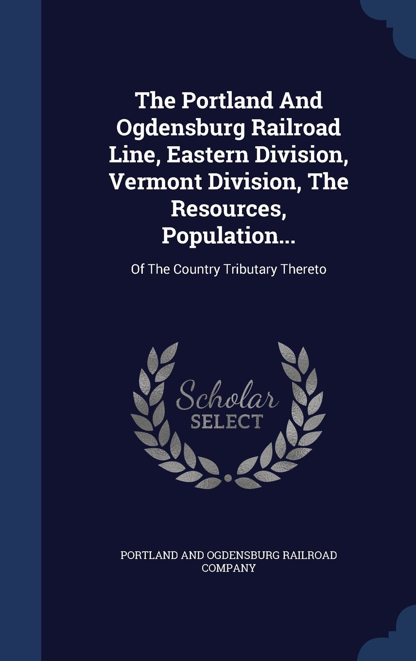 The Portland and Ogdensburg Railroad Line, Eastern Division, Vermont Division, the Resources, Population...: Of the Country Tributary Thereto PDF