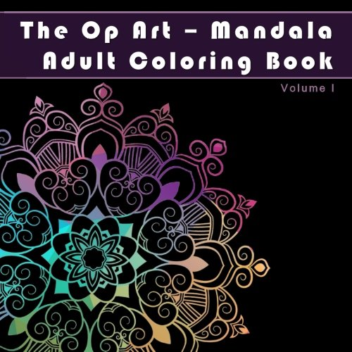 The Op Art – Mandala Adult Coloring Book: Increase Focus and Reduce Stress with Art Therapy (Antistress and Relaxation Mandala Patterns on Midnight … Provide Art Therapy for Grown-Ups) (Volume 1)