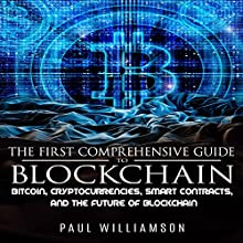 The First Comprehensive Guide to Blockchain: Bitcoin, Cryptocurrencies, Smart Contracts, and the Future of Bitcoin Audiobook by Paul Williamson Narrated by Rob Welborn