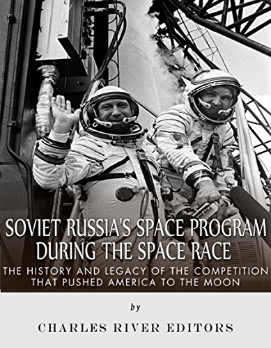 Soviet Russia's Space Program During the Space Race: The History and Legacy of the Competition that Pushed America to the Moon