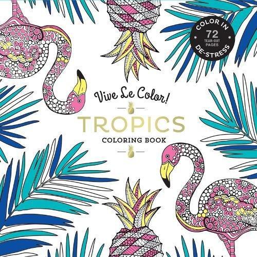 Vive Le Color! Tropics (Adult Coloring Book): Color In; De-stress (72 Tear-out Pages) -