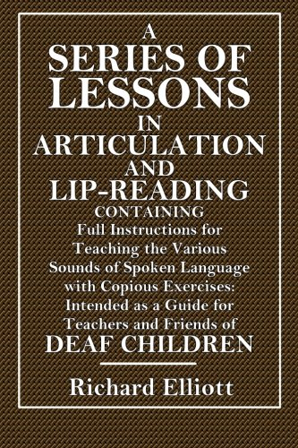 A Series of Lessons In Articulation and Lip-Reading: Containing Full Instructions for Teaching the Various Sounds of Spoken Language, with Copious ... to the Acquirement and Recognition of Speech