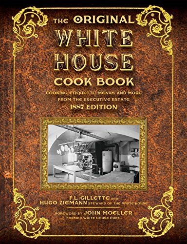 The Original White House Cook Book: Cooking, Etiquette, Menus and More from the Executive Estate - 1887 Edition by F.L. Gillette, Hugo Ziemann