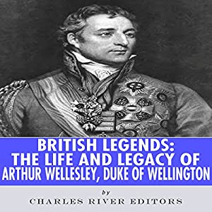British Legends: The Life and Legacy of Arthur Wellesley, Duke of Wellington Audiobook