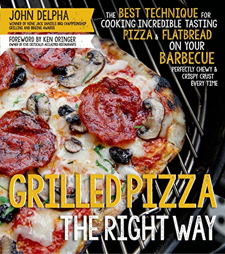 Grilled Pizza the Right Way: The Best Technique for Cooking Incredible Tasting Pizza & Flatbread on Your Barbecue Perfectly Chewy & Crispy Every Time by [Delpha, John]