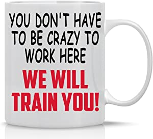 You Don't Have To Be Crazy To Work Here, We'll Train You - 11oz White Coffee Mug - Cute Sarcastic Office Gag Gifts For Bosses, Ceo, Managers, Employees, Family And Friends - By CBT Mugs