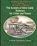 The System of Wire-Cable Railways for Cities and Towns: The Original 1887 Prospectus Featuring San Franciscos Cable Cars