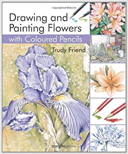 Drawing & Painting Flowers with Coloured Pencils by Trudy Friend (12-Apr-2014)