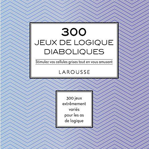300 jeux de logique diaboliques : Stimulez vos cellules grises tout en vous amusant