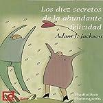 Los diez secretos de la abundante felicidad [The Ten Secrets of Abundant Happiness] | Adam J. Jackson