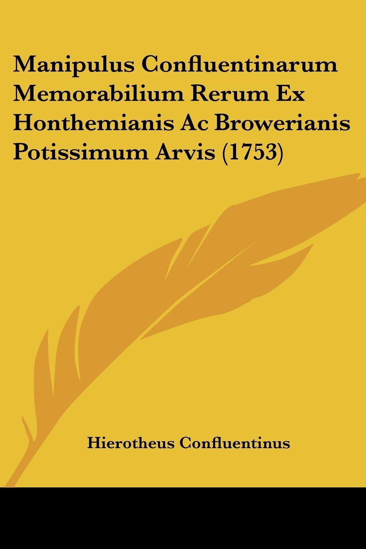 Manipulus Confluentinarum Memorabilium Rerum Ex Honthemianis Ac Browerianis Potissimum Arvis (1753) (Latin Edition) PDF
