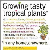 Growing Tasty Tropical Plants in Any Home, Anywhere: (like lemons, limes, citrons, grapefruit, kumquats, sunquats, tahitian oranges, barbados … black pepper, cinnamon, vanilla, and more…)