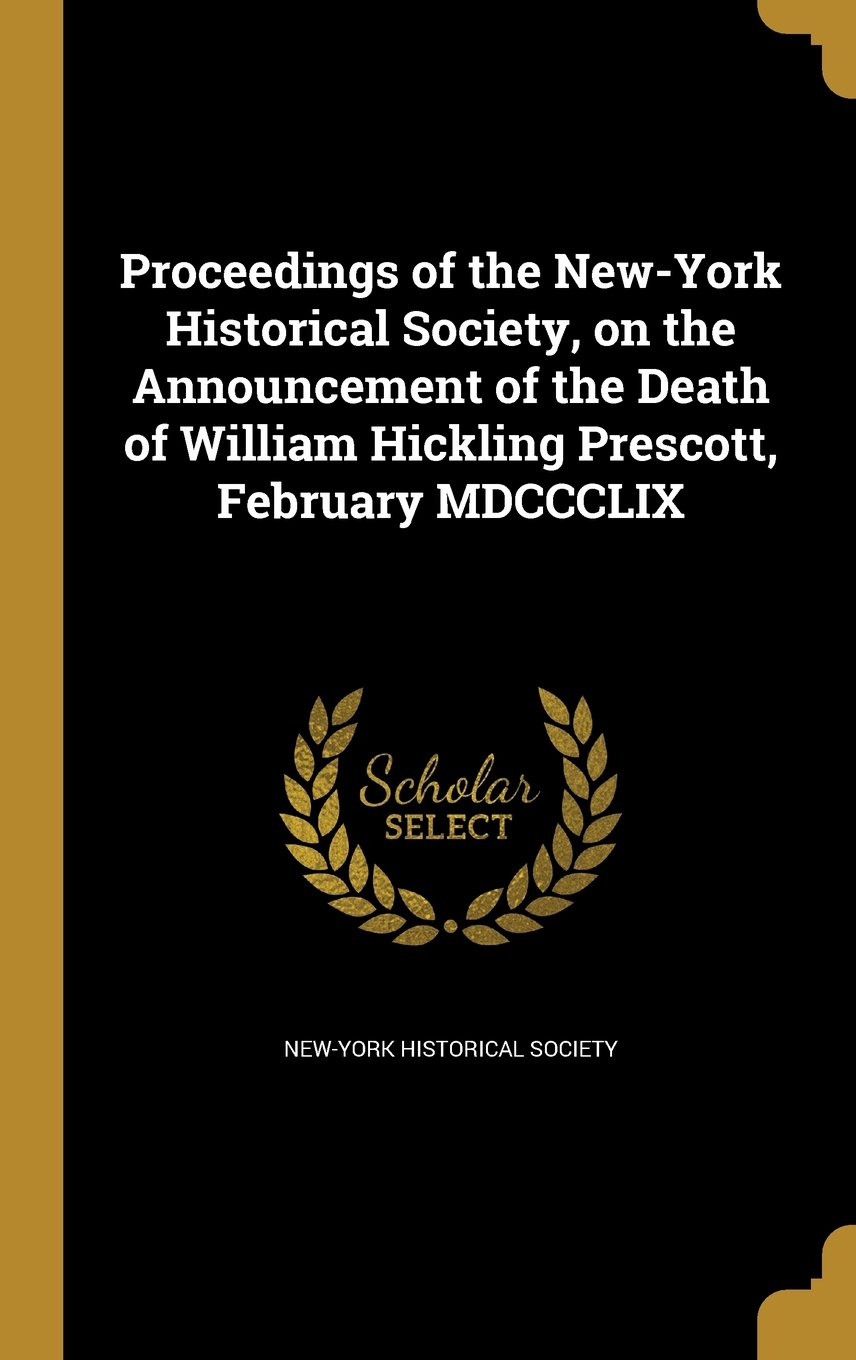 Read Online Proceedings of the New-York Historical Society, on the Announcement of the Death of William Hickling Prescott, February MDCCCLIX pdf