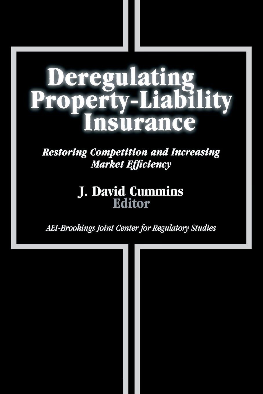 Deregulating Property-Liability Insurance: Restoring Competition and Increasing Market Efficiency (AEI-Brookings Joint Center for Regulatory Studies)