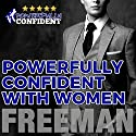 Powerfully Confident with Women: How to Develop Magnetically Attractive Self Confidence Audiobook by  PUA Freeman Narrated by  PUA Freeman