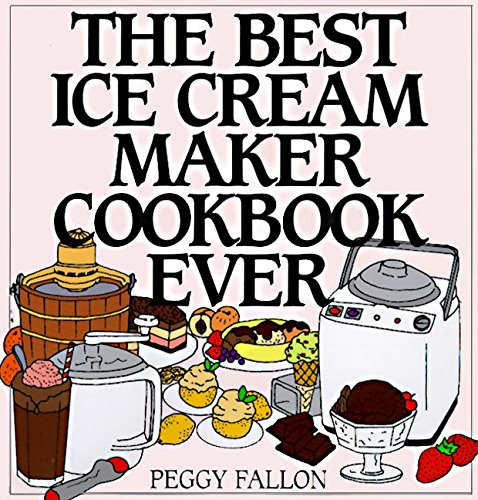 The Best Ice Cream Maker Cookbook Ever (The Best Cookbook Ever)