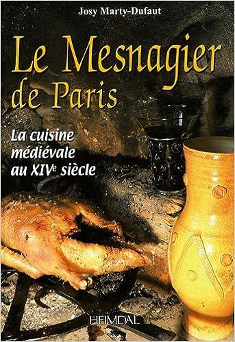 Amazon Fr Le Mesnagier De Paris La Cuisine Medievale A La Fin Du Xive Siecle Marty Dufaut Josy Livres
