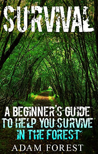 Survival Guide:  A Beginner's Guide to Help You Survive in the Forest. by [Forest, Adam]