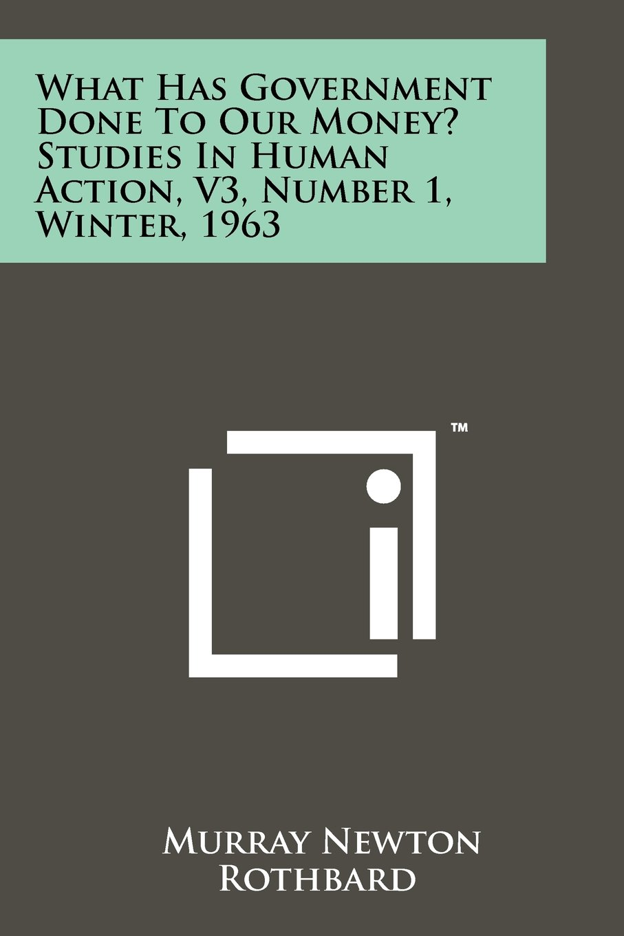 What Has Government Done To Our Money? Studies In Human Action, V3, Number 1, Winter, 1963 PDF